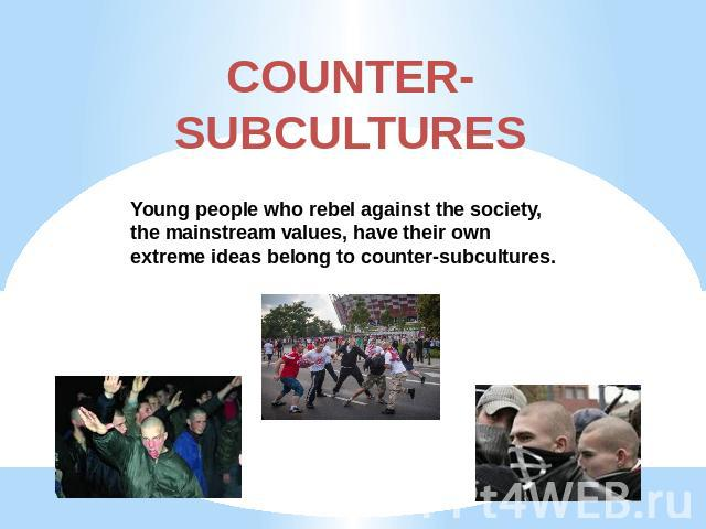 COUNTER-SUBCULTURES Young people who rebel against the society, the mainstream values, have their own extreme ideas belong to counter-subcultures.