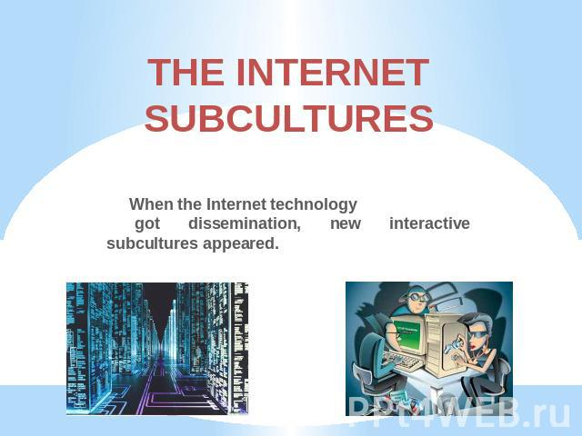 THE INTERNETSUBCULTURES When the Internet technology got dissemination, new interactive subcultures appeared.