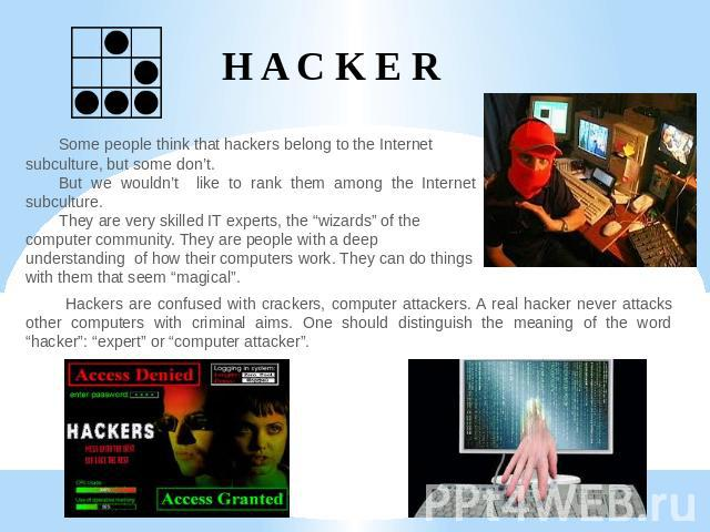 "H A C K E R Some people think that hackers belong to the Internet subculture, but some don't.But we wouldn't like to rank them among the Internet subculture. They are very skilled IT experts, the ""wizards"" of the computer community. They are people …"