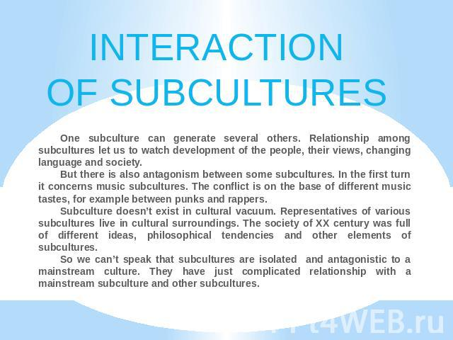 INTERACTIONOF SUBCULTURES One subculture can generate several others. Relationship among subcultures let us to watch development of the people, their views, changing language and society.But there is also antagonism between some subcultures. In the …