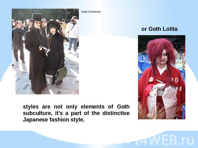 Goth Aristocrat or Goth Lolita styles are not only elements of Goth subculture, it's a part of the distinctive Japanese fashion style.