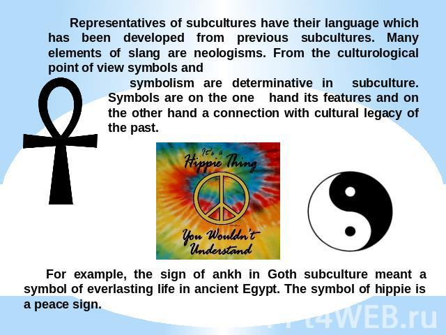Representatives of subcultures have their language which has been developed from previous subcultures. Many elements of slang are neologisms. From the culturological point of view symbols and symbolism are determinative in subculture. Symbols are on…