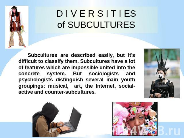 D I V E R S I T I ES of SUBCULTURES Subcultures are described easily, but it's difficult to classify them. Subcultures have a lot of features which are impossible united into the concrete system. But sociologists and psychologists distinguish severa…