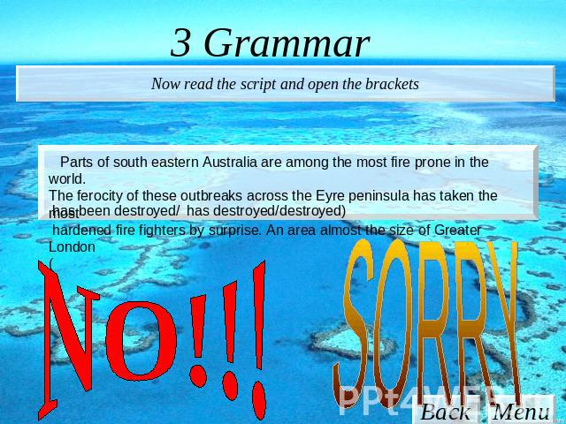 3 Grammar Now read the script and open the brackets Parts of south eastern Australia are among the most fire prone in the world. The ferocity of these outbreaks across the Eyre peninsula has taken the most hardened fire fighters by surprise. An area…