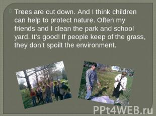 Trees are cut down. And I think children can help to protect nature. Often my fr
