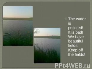 The water is polluted! It is bad! We have beautiful fields! Keep off the fields!
