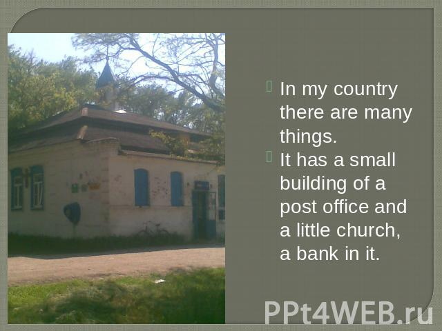 In my country there are many things.It has a small building of a post office and a little church, a bank in it.