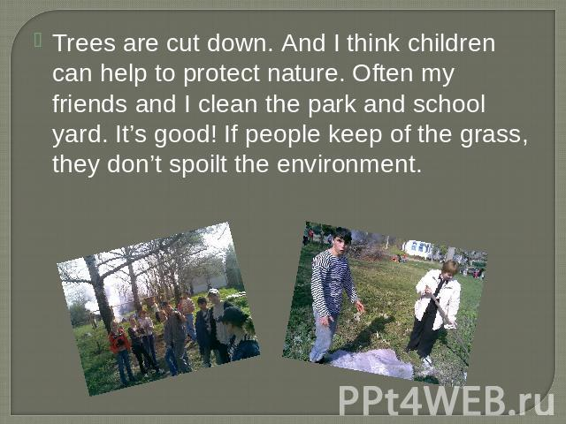 Trees are cut down. And I think children can help to protect nature. Often my friends and I clean the park and school yard. It's good! If people keep of the grass, they don't spoilt the environment.