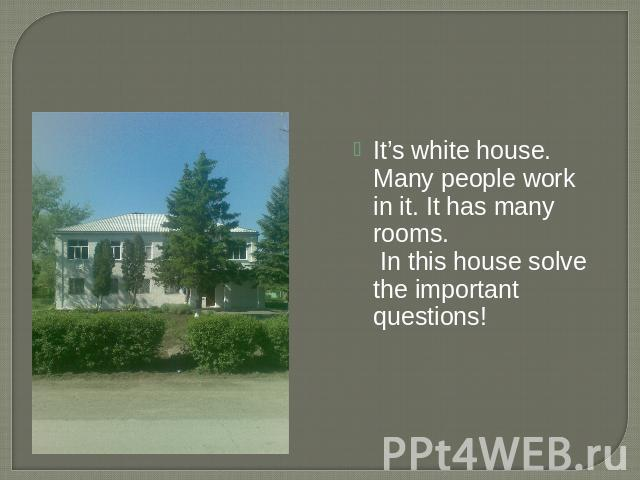 It's white house. Many people work in it. It has many rooms. In this house solve the important questions!