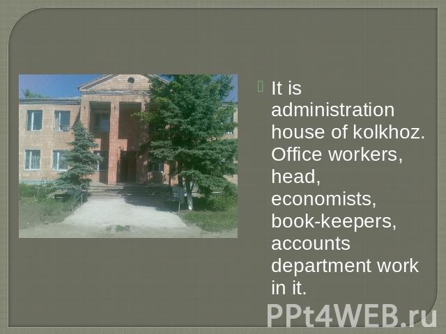 It is administration house of kolkhoz. Office workers, head, economists, book-keepers, accounts department work in it.