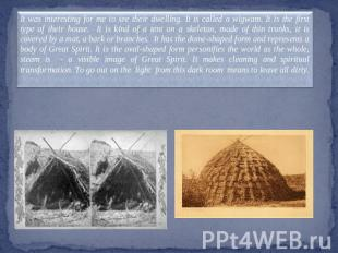 It was interesting for me to see their dwelling. It is called a wigwam. It is th