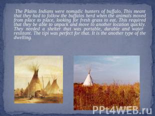 The Plains Indians were nomadic hunters of buffalo. This meant that they had to
