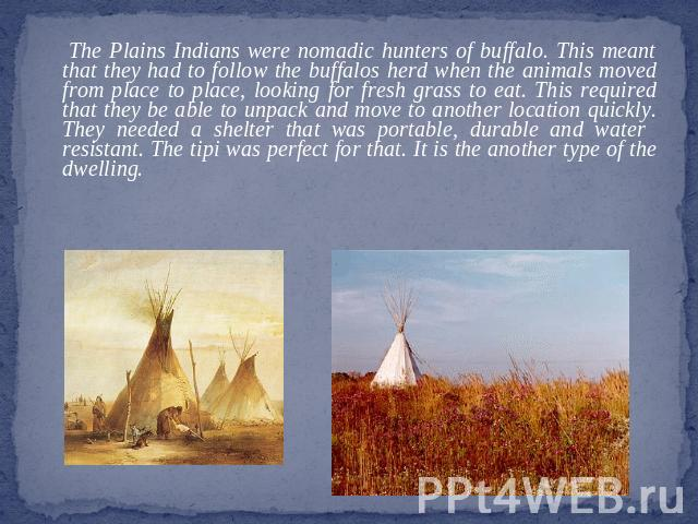 The Plains Indians were nomadic hunters of buffalo. This meant that they had to follow the buffalos herd when the animals moved from place to place, looking for fresh grass to eat. This required that they be able to unpack and move to another locati…