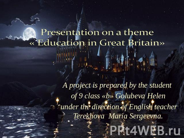 Presentation on a theme « Education in Great Britain» A project is prepared by the student of 9 class «b» Golubeva Helen under the direction of English teacher Terekhova Maria Sergeevna.