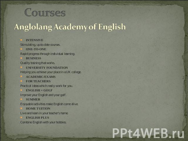 Courses Anglolang Academy of English IntensiveStimulating, up-to-date courses.One-to-OneRapid progress through individual learning.BusinessQuality training that works.University FoundationHelping you achieve your place in a UK college.Academic/exams…