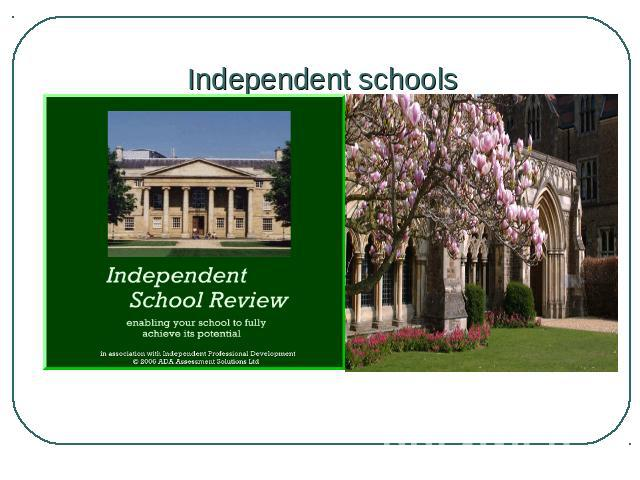 Independent schools Private or independent schools are called by different names: preparatory (prep) schools are for pupils aged up to 13, and public schools are for 13-to 19-years-olds.