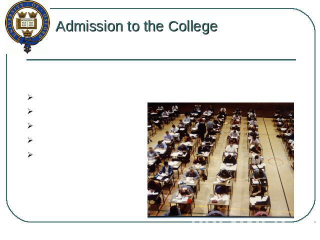 Admission to the College The necessary examinations at admission: certifications (IELTS - max 6.5,, TOEFL – max 230); interview with the Commission; grades in school; reference from teachers; good results at A Level.
