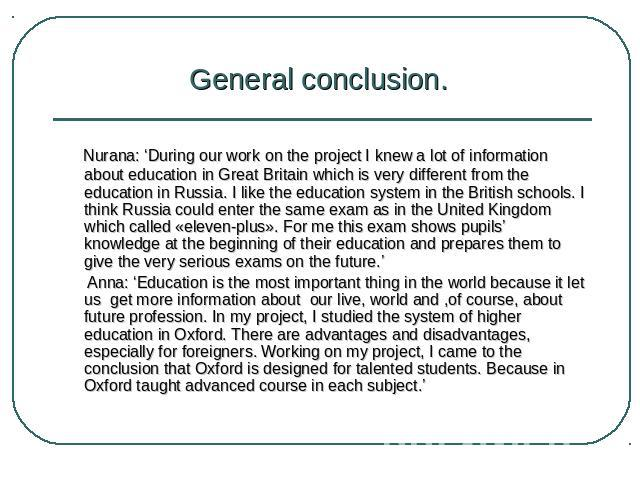 General conclusion. Nurana: 'During our work on the project I knew a lot of information about education in Great Britain which is very different from the education in Russia. I like the education system in the British schools. I think Russia could e…