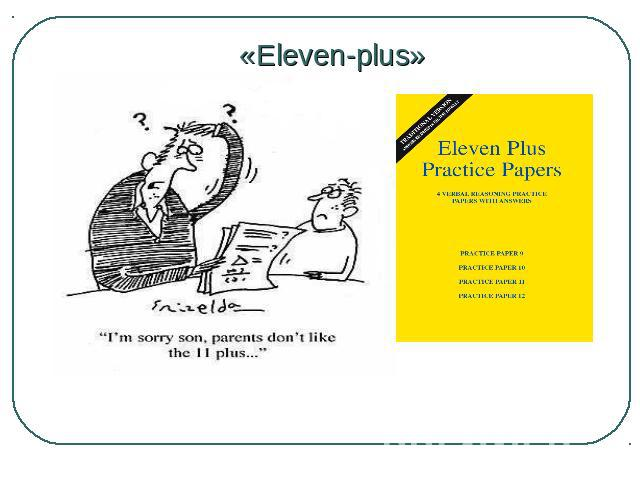 "«Eleven-plus» Before comprehensive schools were introduced in 1965 by the British government all children took an exam at the age of 11 called ""eleven-plus""."