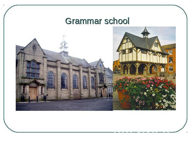"Grammar school Those who got the best results at this exam (about 20 per cent) were chosen to go to the best state schools called ""grammar schools"" which gave secondary education of a rather high standard."