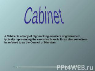 Cabinet A Cabinet is a body of high-ranking members of government, typically rep