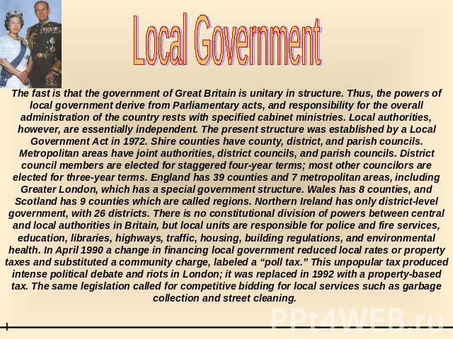 Local Government The fast is that the government of Great Britain is unitary in structure. Thus, the powers of local government derive from Parliamentary acts, and responsibility for the overall administration of the country rests with specified cab…