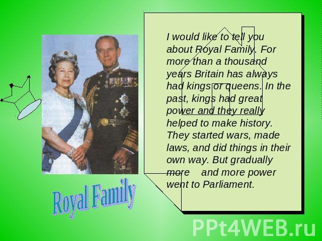 Royal Family I would like to tell you about Royal Family. For more than a thousand years Britain has always had kings or queens. In the past, kings had great power and they really helped to make history. They started wars, made laws, and did things …