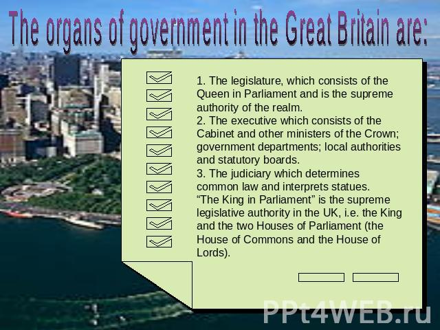 The organs of government in the Great Britain are: 1. The legislature, which consists of the Queen in Parliament and is the supreme authority of the realm.2. The executive which consists of the Cabinet and other ministers of the Crown; government de…