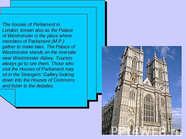 The houses of Parliament in London, known also as the Palace of Westminster is the place where members of Parliament (M.P.) gather to make laws. The Palace of Westminster stands on the riverside near Westminster Abbey. Tourists always go to see them…