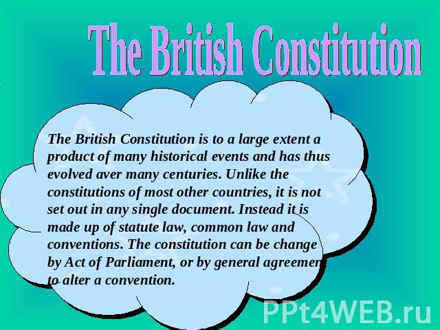 The British Constitution The British Constitution is to a large extent a product of many historical events and has thus evolved aver many centuries. Unlike the constitutions of most other countries, it is not set out in any single document. Instead …