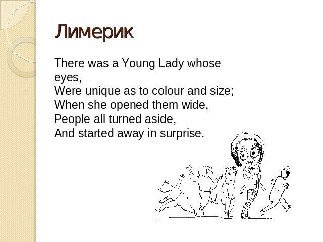 Лимерик There was a Young Lady whose eyes,Were unique as to colour and size;When she opened them wide,People all turned aside,And started away in surprise.