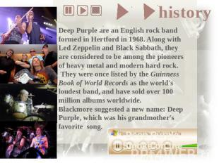 Deep Purple are an English rock band formed in Hertford in 1968. Along with Led