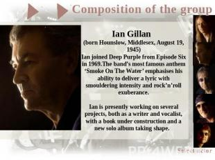 Ian Gillan (born Hounslow, Middlesex, August 19, 1945)Ian joined Deep Purple fro