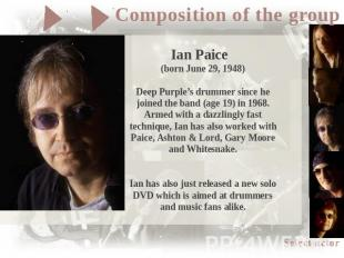 Ian Paice (born June 29, 1948)Deep Purple's drummer since he joined the band (ag
