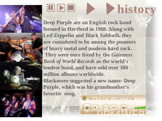 Deep Purple are an English rock band formed in Hertford in 1968. Along with Led Zeppelin and Black Sabbath, they are considered to be among the pioneers of heavy metal and modern hard rock. They were once listed by the Guinness Book of World Records…