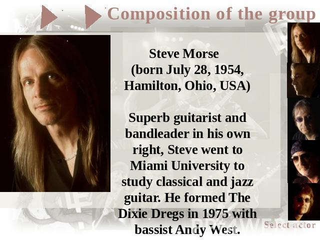 Steve Morse (born July 28, 1954, Hamilton, Ohio, USA)Superb guitarist and bandleader in his own right, Steve went to Miami University to study classical and jazz guitar. He formed The Dixie Dregs in 1975 with bassist Andy West. Between 1982 and 1986…