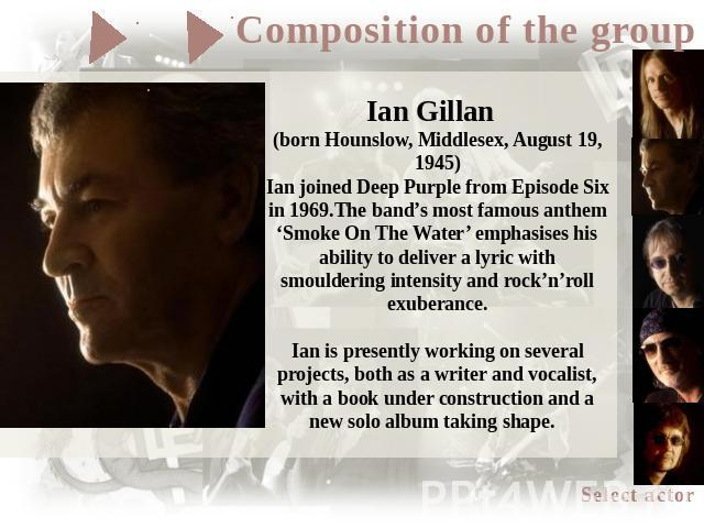 Ian Gillan (born Hounslow, Middlesex, August 19, 1945)Ian joined Deep Purple from Episode Six in 1969.The band's most famous anthem 'Smoke On The Water' emphasises his ability to deliver a lyric with smouldering intensity and rock'n'roll exuberance.…
