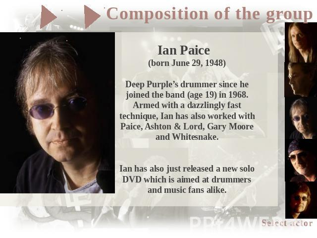 Ian Paice (born June 29, 1948)Deep Purple's drummer since he joined the band (age 19) in 1968. Armed with a dazzlingly fast technique, Ian has also worked with Paice, Ashton & Lord, Gary Moore and Whitesnake.Ian has also just released a new solo DVD…