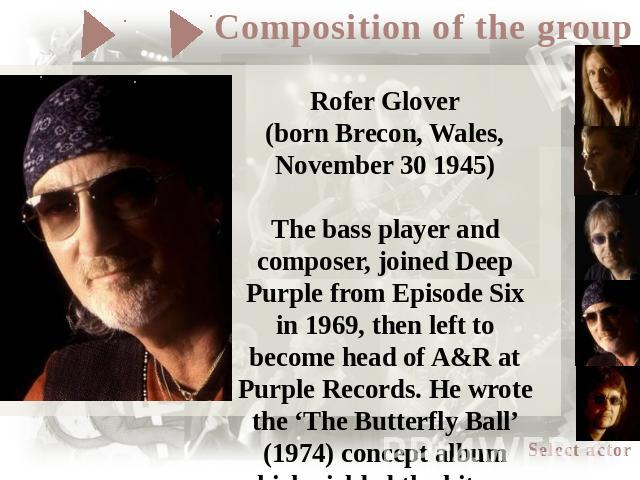 Rofer Glover(born Brecon, Wales, November 30 1945)The bass player and composer, joined Deep Purple from Episode Six in 1969, then left to become head of A&R at Purple Records. He wrote the 'The Butterfly Ball' (1974) concept album which yielded the …