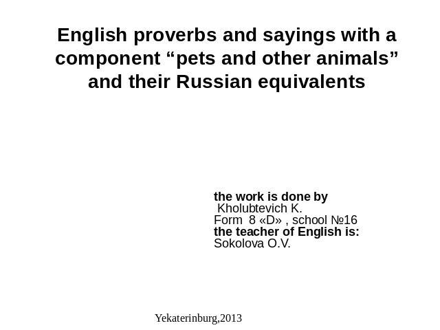 "English proverbs and sayings with a component ""pets and other animals"" and their Russian equivalents the work is done by Kholubtevich K.Form 8 «D» , school №16the teacher of English is:Sokolova O.V."