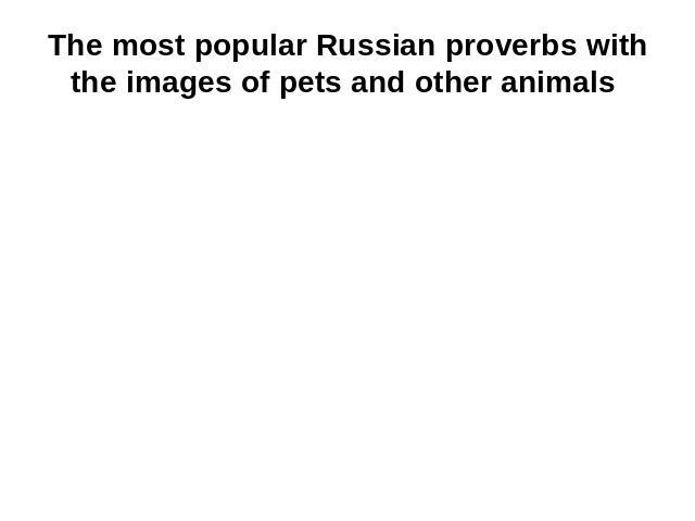 The most popular Russian proverbs with the images of pets and other animals