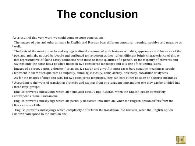 The conclusion As a result of this very work we could come to some conclusions:The images of pets and other animals in English and Russian bear different emotional meaning, positive and negative as well. The basis of the most proverbs and sayings is…