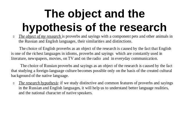 The object and the hypothesis of the research The object of my research is proverbs and sayings with a component pets and other animals in the Russian and English languages, their similarities and distinctions. The choice of English proverbs as an o…