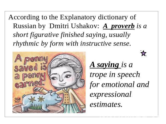 According to the Explanatory dictionary of Russian by Dmitri Ushakov: A proverb is a short figurative finished saying, usually rhythmic by form with instructive sense. A saying is a trope in speech for emotional and expressional estimates.