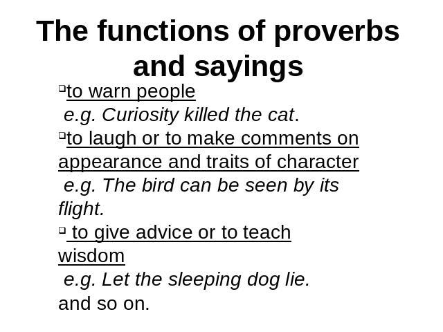The functions of proverbs and sayings to warn people e.g. Curiosity killed the cat. to laugh or to make comments on appearance and traits of character e.g. The bird can be seen by its flight. to give advice or to teach wisdom e.g. Let the sleeping d…