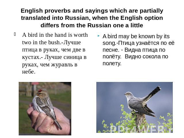 English proverbs and sayings which are partially translated into Russian, when the English option differs from the Russian one a little A bird in the hand is worth two in the bush.-Лучше птица в руках, чем две в кустах.- Лучше синица в руках, чем жу…