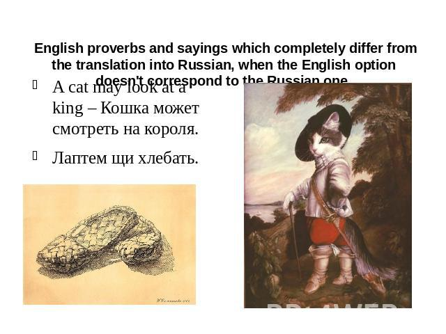 English proverbs and sayings which completely differ from the translation into Russian, when the English option doesn't correspond to the Russian one. A cat may look at a king – Кошка может смотреть на короля.Лаптем щи хлебать.