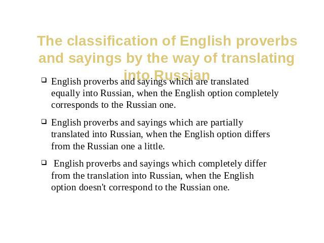 The classification of English proverbs and sayings by the way of translating into Russian English proverbs and sayings which are translated equally into Russian, when the English option completely corresponds to the Russian one.English proverbs and …