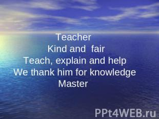 . Teacher Kind and fair Teach, explain and help We thank him for knowledge Maste