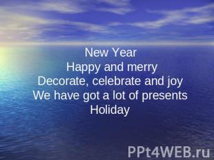 New Year Happy and merry Decorate, celebrate and joy We have got a lot of presen